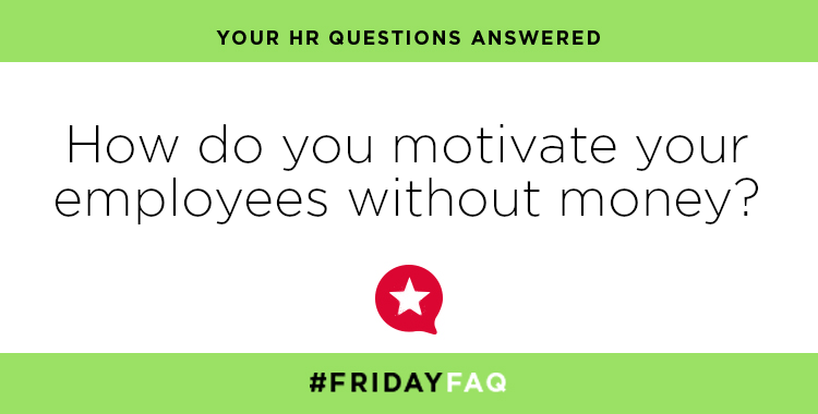 FRIDAY HR FAQS – How do you motivate employees without money?