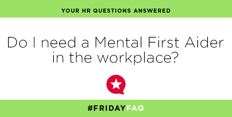 FRIDAY HR FAQS – Do I need a Mental Health First Aider in the workplace?