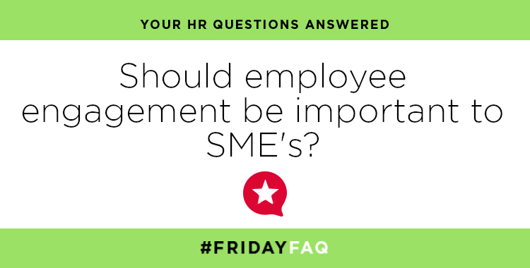 FRIDAY HR FAQS – Should employee engagement be important to SME's?