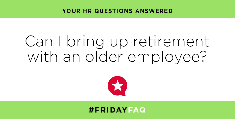 FRIDAY HR FAQS – Can I bring up retirement with an older employee?