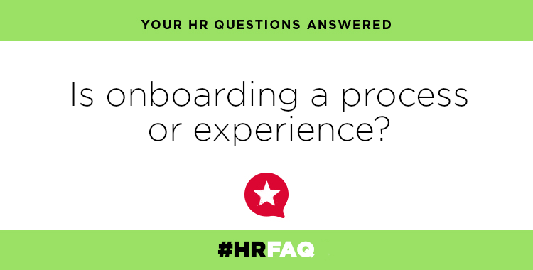 HR FAQS – Is onboarding a process or an experience?