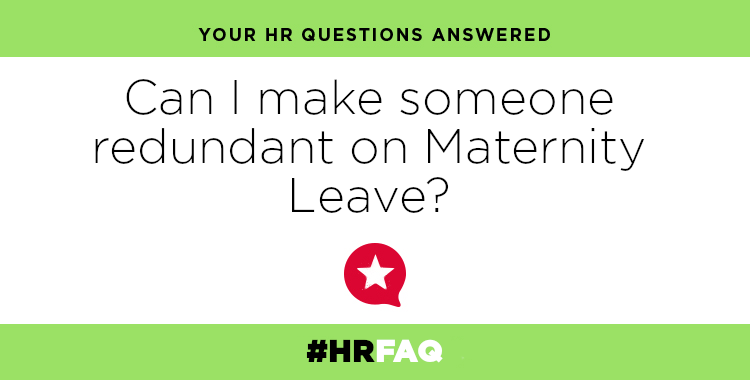 HR FAQS – Can I make someone redundant on Maternity leave?
